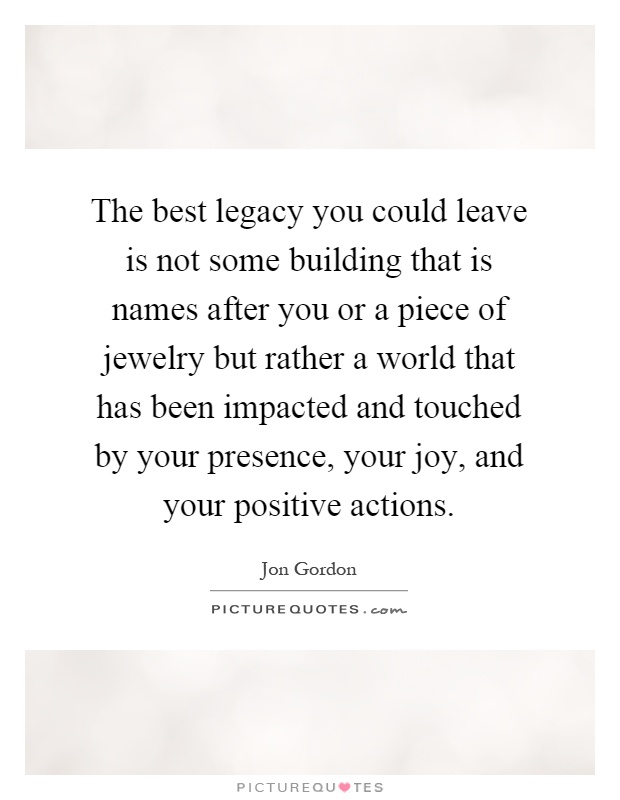 The best legacy you could leave is not some building that is names after you or a piece of jewelry but rather a world that has been impacted and touched by your presence, your joy, and your positive actions Picture Quote #1