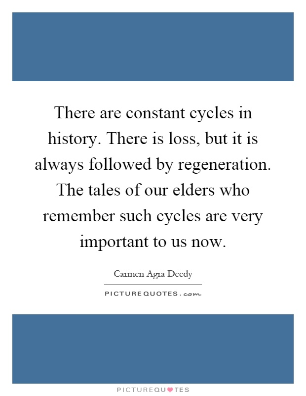 There are constant cycles in history. There is loss, but it is always followed by regeneration. The tales of our elders who remember such cycles are very important to us now Picture Quote #1