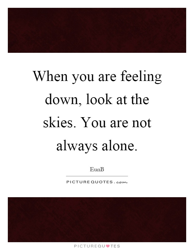 When you are feeling down, look at the skies. You are not always alone Picture Quote #1