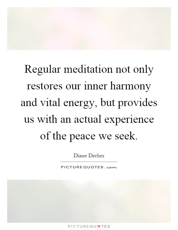 Regular meditation not only restores our inner harmony and vital energy, but provides us with an actual experience of the peace we seek Picture Quote #1