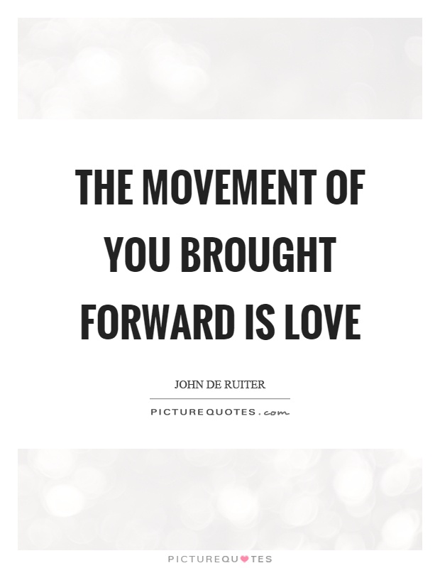 The movement of you brought forward is love Picture Quote #1
