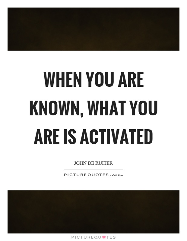 When you are known, what you are is activated Picture Quote #1