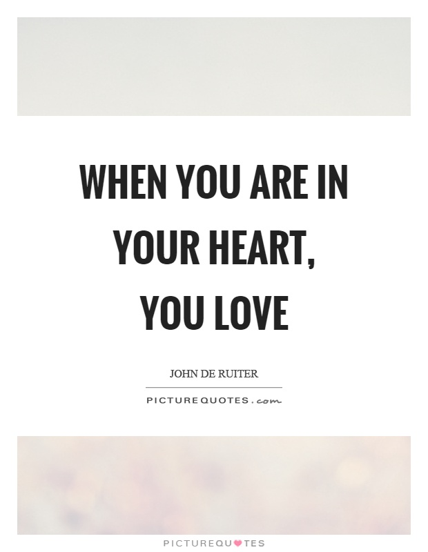 When you are in your heart, you love Picture Quote #1