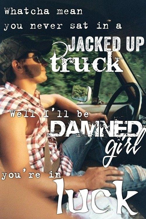 Whatcha mean you never sat in a jacked up truck, well I'll be damned girl, you're in luck Picture Quote #1