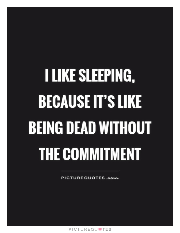 I like sleeping, because it's like being dead without the commitment Picture Quote #1