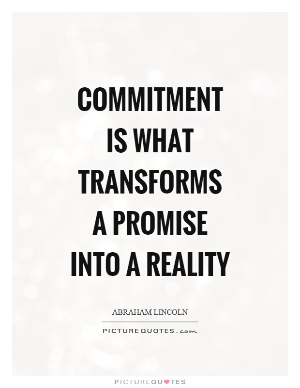 Commitment is what transforms a promise into a reality ...