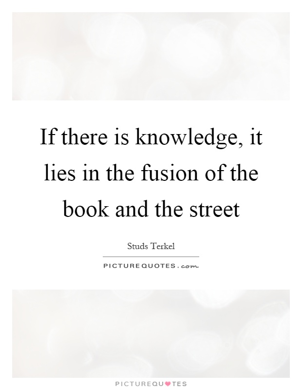 If there is knowledge, it lies in the fusion of the book and the street Picture Quote #1