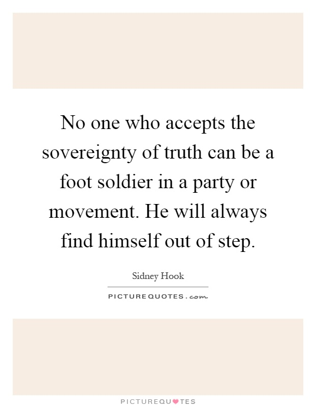 No one who accepts the sovereignty of truth can be a foot soldier in a party or movement. He will always find himself out of step Picture Quote #1