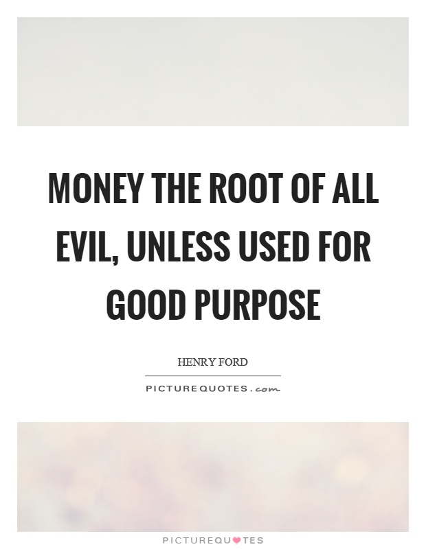 Money the root of all evil, unless used for good purpose Picture Quote #1