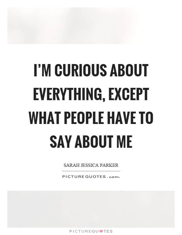 I'm curious about everything, except what people have to say about me Picture Quote #1