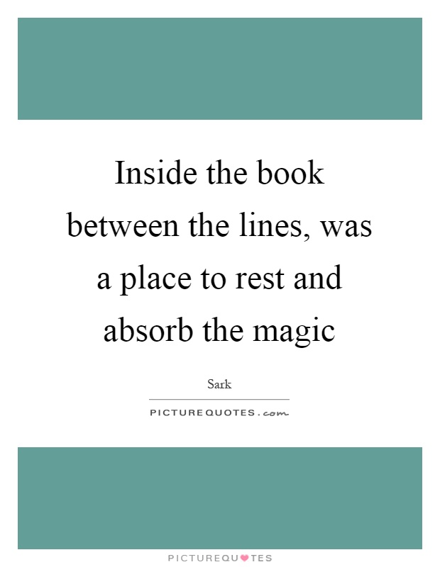 Inside the book between the lines, was a place to rest and absorb the magic Picture Quote #1