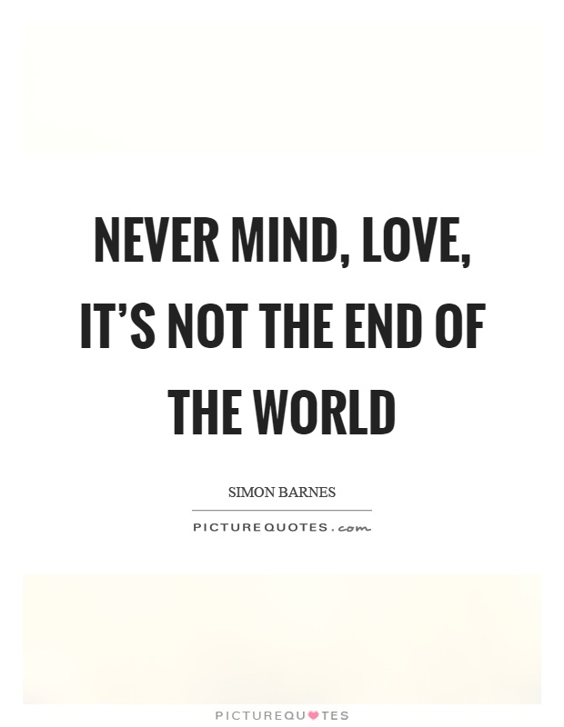 Never mind, love, it's not the end of the world Picture Quote #1