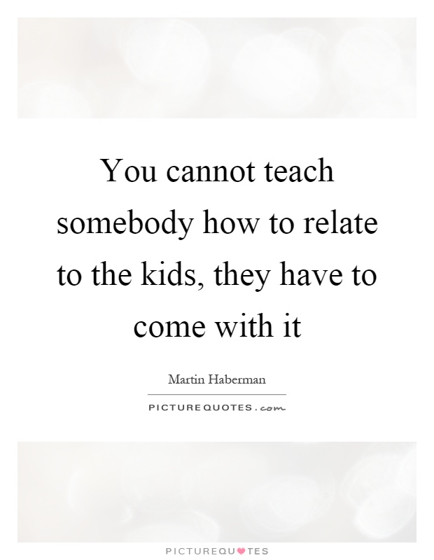 You cannot teach somebody how to relate to the kids, they have to come with it Picture Quote #1