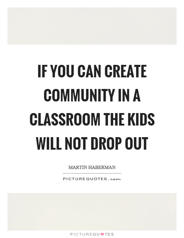 If you can create community in a classroom the kids will not drop out Picture Quote #1