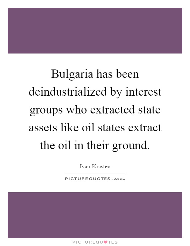 Bulgaria has been deindustrialized by interest groups who extracted state assets like oil states extract the oil in their ground Picture Quote #1