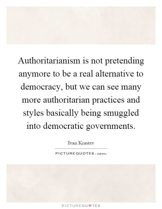 Authoritarianism is not pretending anymore to be a real alternative to democracy, but we can see many more authoritarian practices and styles basically being smuggled into democratic governments Picture Quote #1