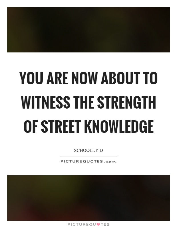 You are now about to witness the strength of street knowledge Picture Quote #1