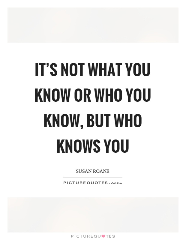 It's not what you know or who you know, but who knows you Picture Quote #1