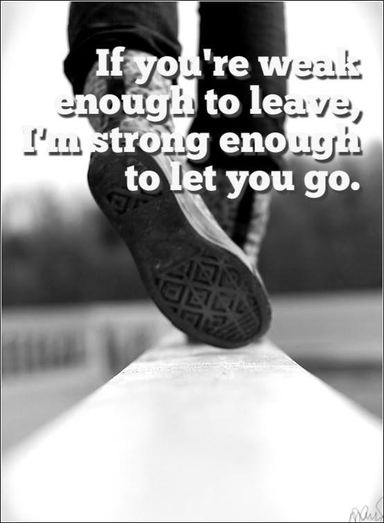 If you're weak enough to leave, I'm strong enough to let you go Picture Quote #1