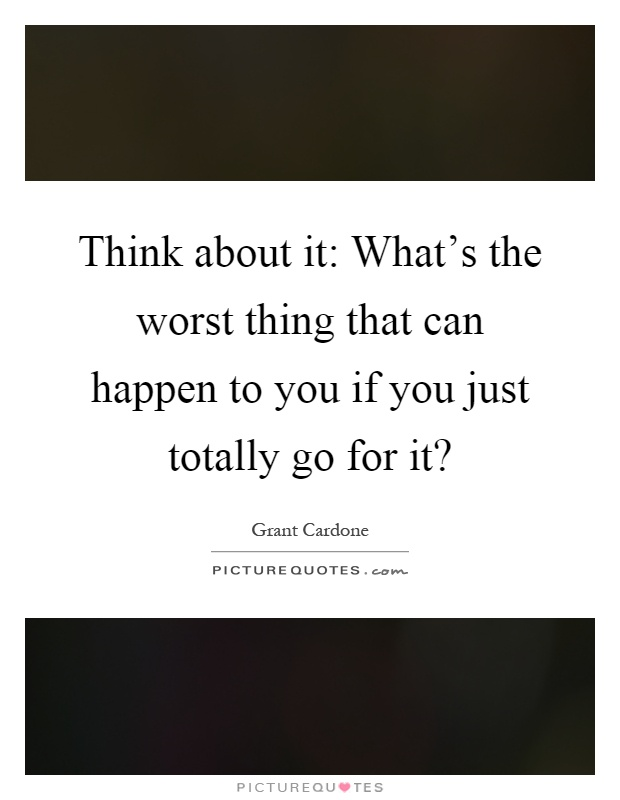 Think about it: What's the worst thing that can happen to you if you just totally go for it? Picture Quote #1