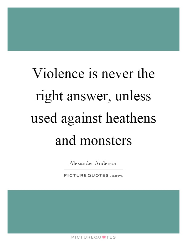 Violence is never the right answer, unless used against heathens and monsters Picture Quote #1