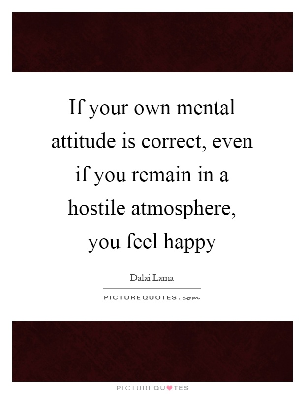 If your own mental attitude is correct, even if you remain in a hostile atmosphere, you feel happy Picture Quote #1