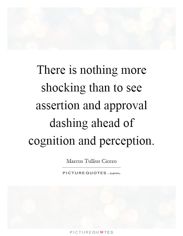 There is nothing more shocking than to see assertion and approval dashing ahead of cognition and perception Picture Quote #1