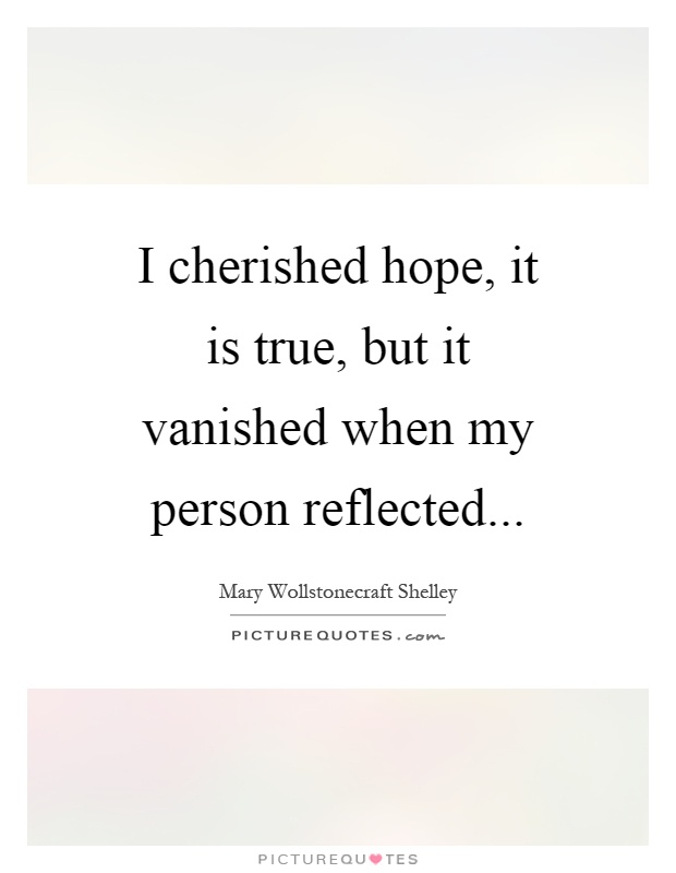 I cherished hope, it is true, but it vanished when my person reflected Picture Quote #1