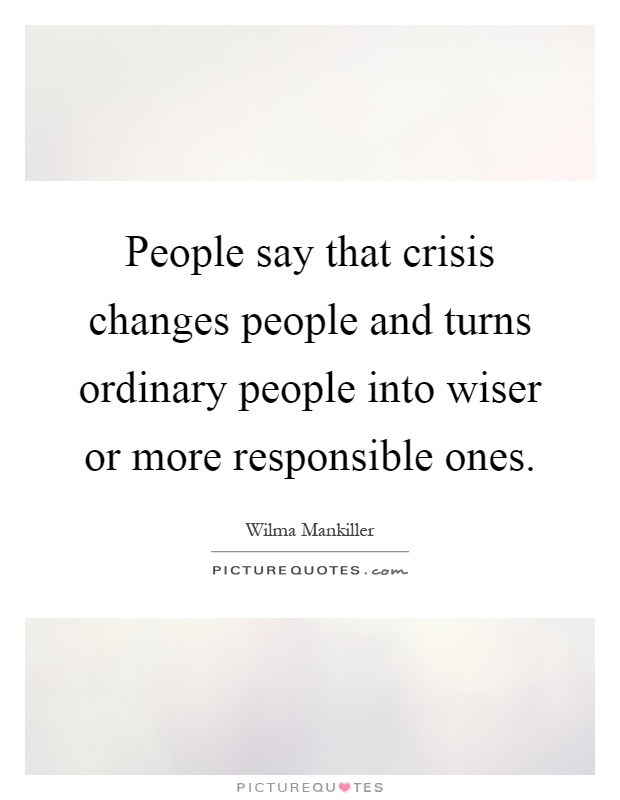 People say that crisis changes people and turns ordinary people into wiser or more responsible ones Picture Quote #1