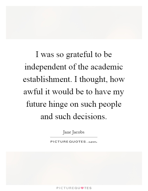 I was so grateful to be independent of the academic establishment. I thought, how awful it would be to have my future hinge on such people and such decisions Picture Quote #1
