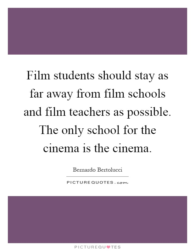 Film students should stay as far away from film schools and film teachers as possible. The only school for the cinema is the cinema Picture Quote #1