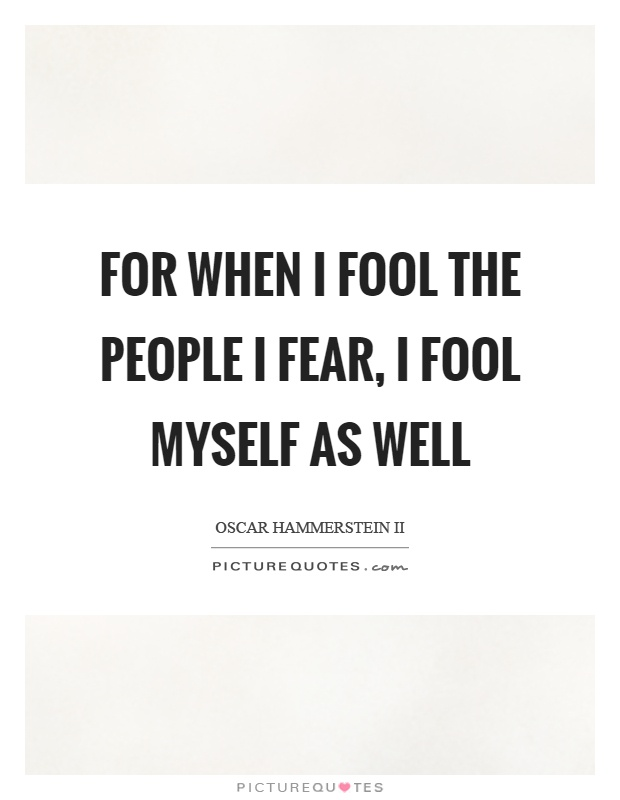 For when I fool the people I fear, I fool myself as well Picture Quote #1