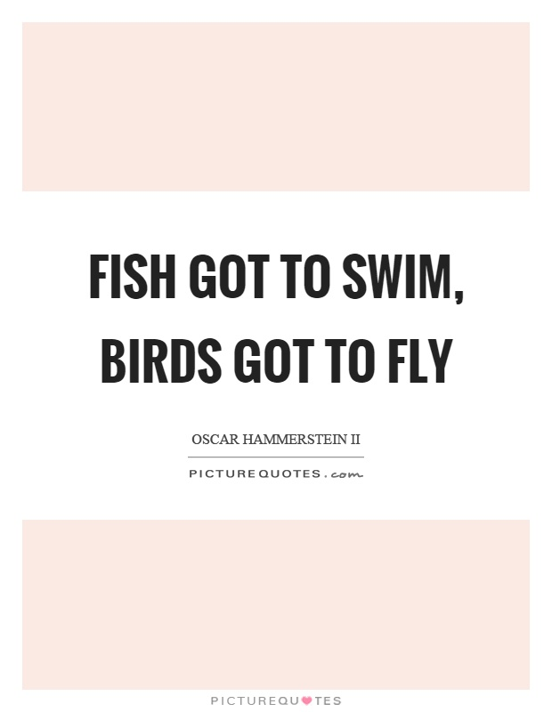 Fish got to swim, birds got to fly Picture Quote #1