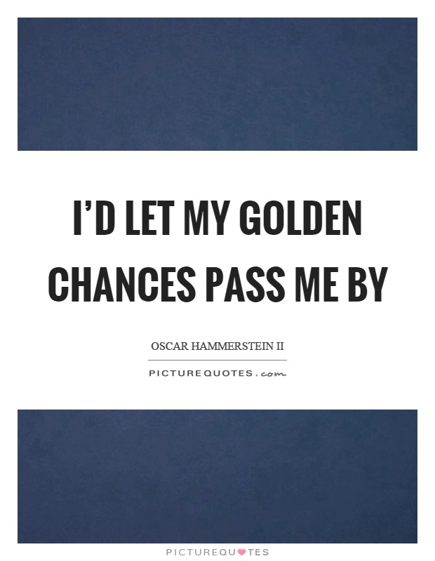 I'd let my golden chances pass me by Picture Quote #1