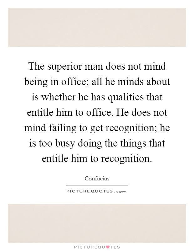 The superior man does not mind being in office; all he minds about is whether he has qualities that entitle him to office. He does not mind failing to get recognition; he is too busy doing the things that entitle him to recognition Picture Quote #1