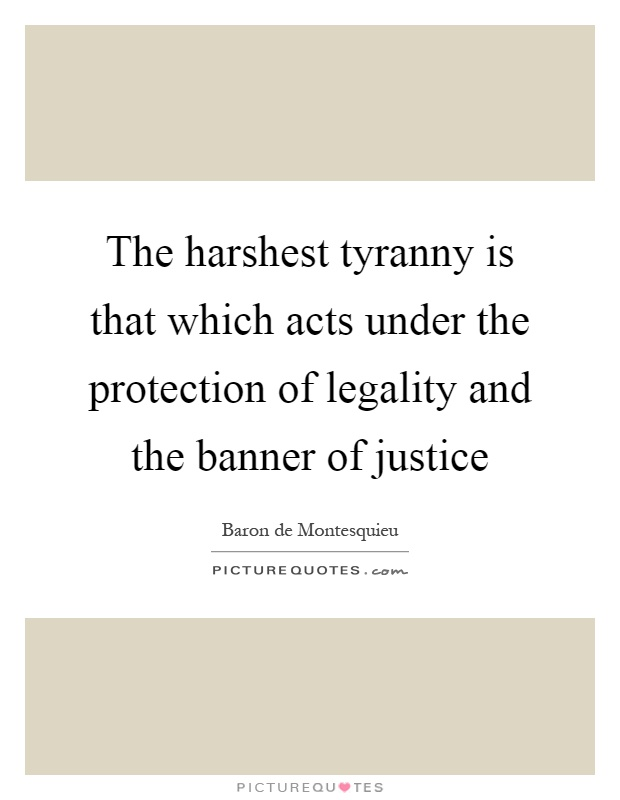 The harshest tyranny is that which acts under the protection of legality and the banner of justice Picture Quote #1
