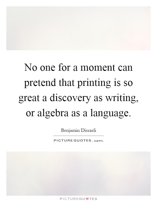 No one for a moment can pretend that printing is so great a discovery as writing, or algebra as a language Picture Quote #1