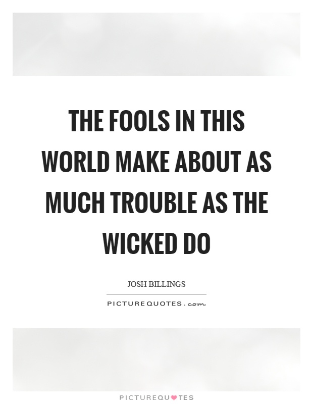 The fools in this world make about as much trouble as the wicked do Picture Quote #1