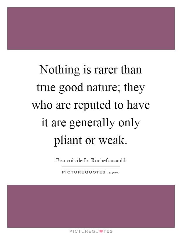 Nothing is rarer than true good nature; they who are reputed to have it are generally only pliant or weak Picture Quote #1
