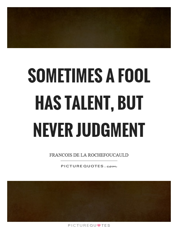Sometimes a fool has talent, but never judgment Picture Quote #1