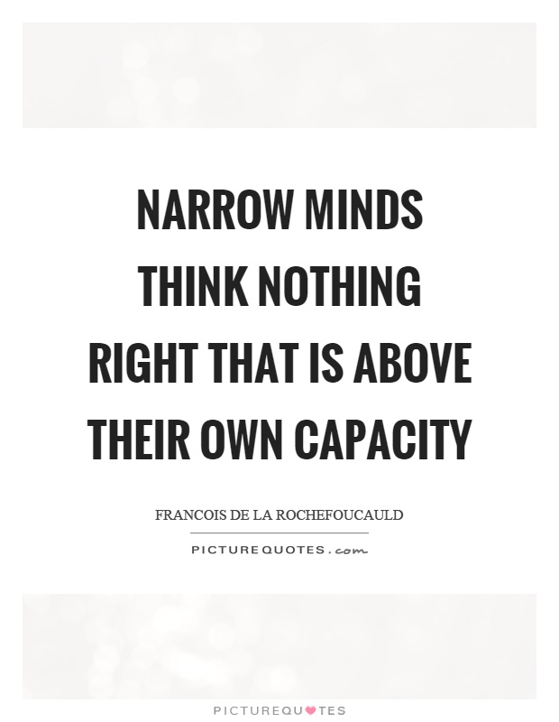 Narrow minds think nothing right that is above their own capacity Picture Quote #1