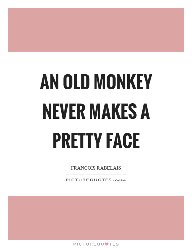 An old monkey never makes a pretty face Picture Quote #1