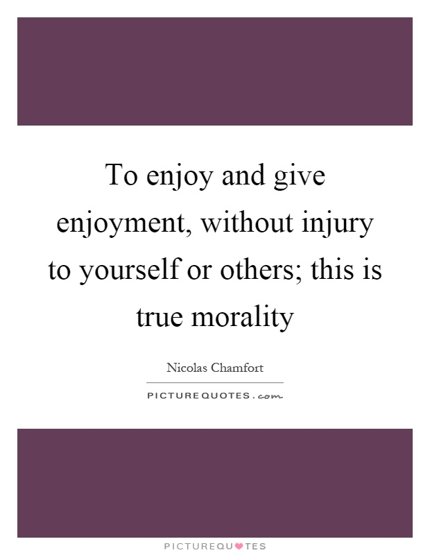 To enjoy and give enjoyment, without injury to yourself or others; this is true morality Picture Quote #1