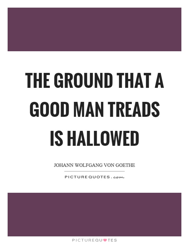 The ground that a good man treads is hallowed Picture Quote #1