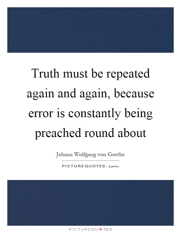 Truth must be repeated again and again, because error is constantly being preached round about Picture Quote #1