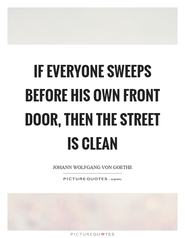 If everyone sweeps before his own front door, then the street is clean Picture Quote #1