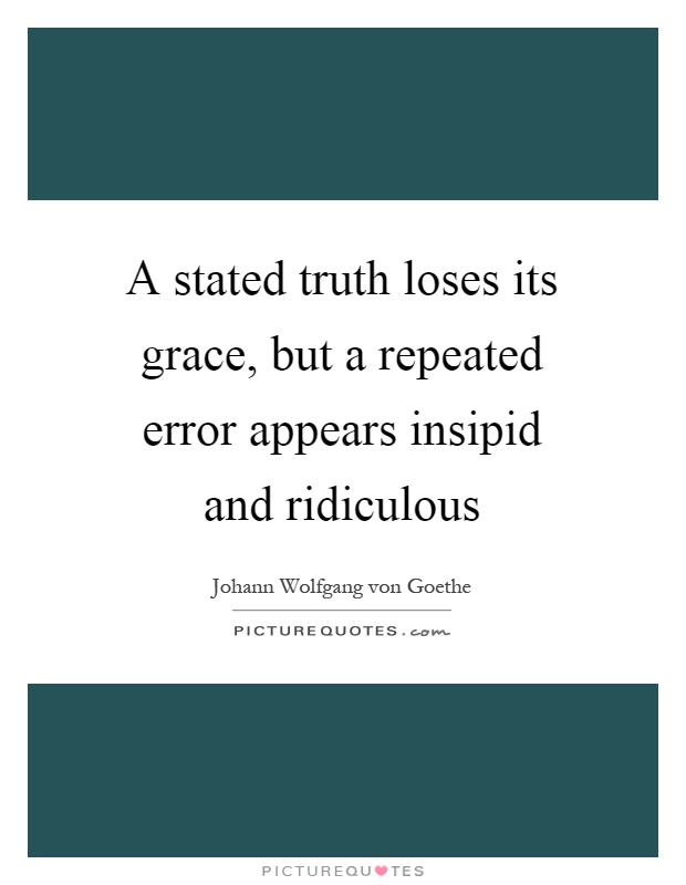 A stated truth loses its grace, but a repeated error appears insipid and ridiculous Picture Quote #1