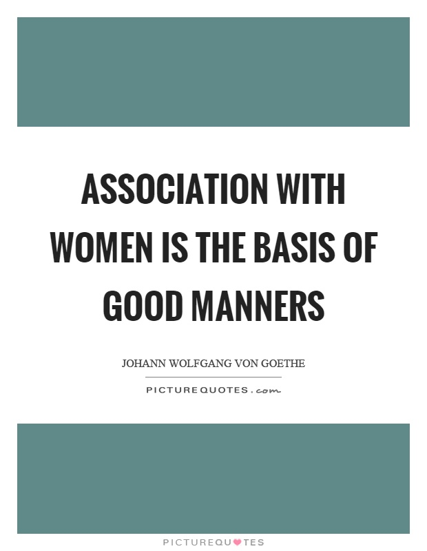 Association with women is the basis of good manners Picture Quote #1