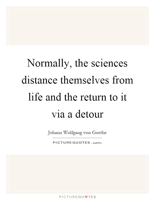 Normally, the sciences distance themselves from life and the return to it via a detour Picture Quote #1