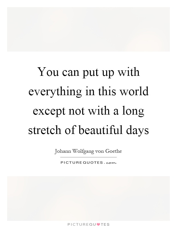 You can put up with everything in this world except not with a long stretch of beautiful days Picture Quote #1